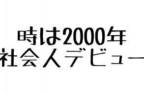 三代目社長のあゆみ 第10話 〜社会人デビューの2000年~